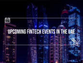 13 Upcoming Fintech Events in Dubai and 1 Fintech Festival in Abu Dhabi